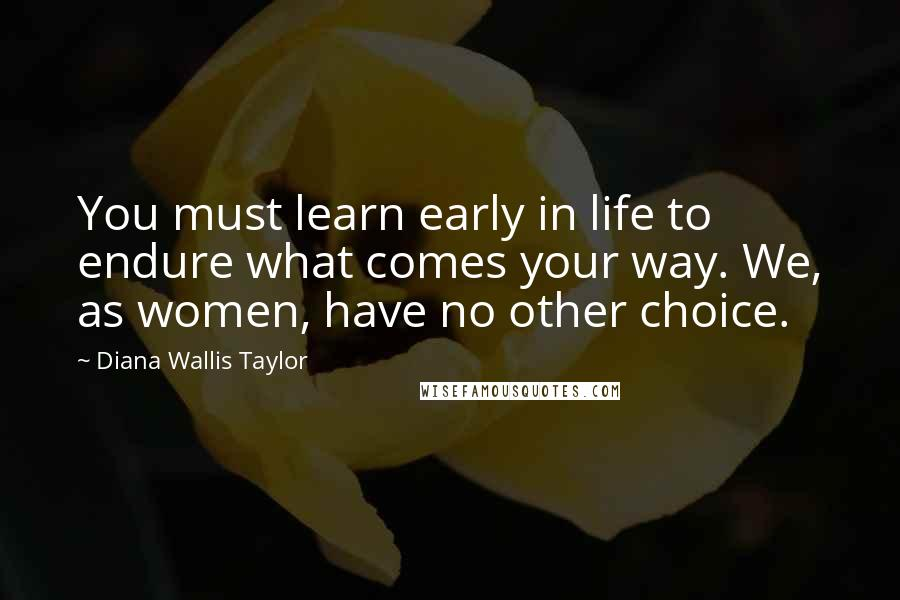 Diana Wallis Taylor quotes: You must learn early in life to endure what comes your way. We, as women, have no other choice.