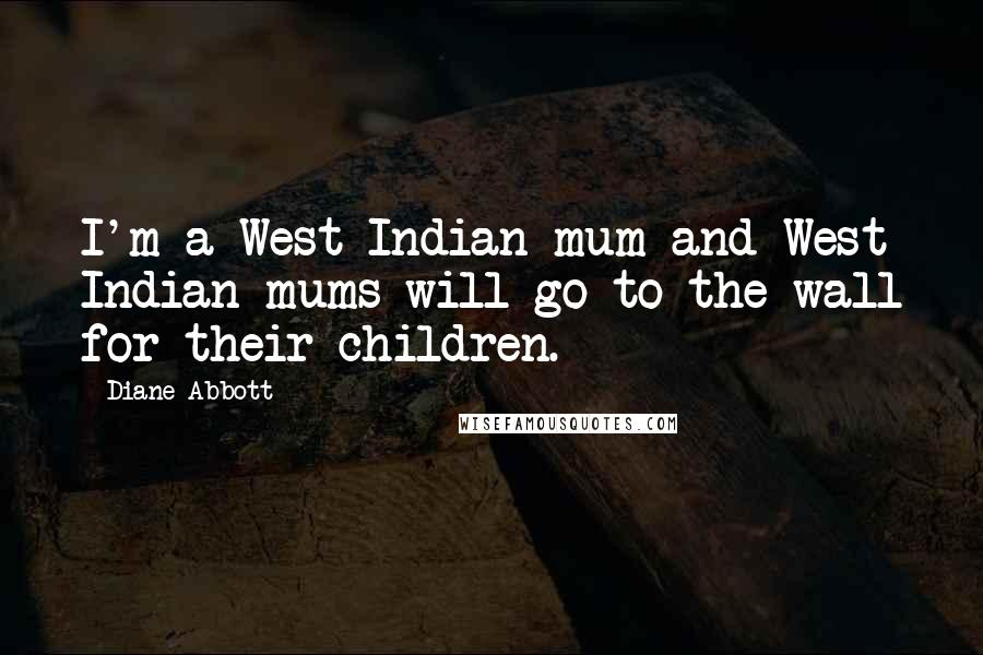 Diane Abbott quotes: I'm a West Indian mum and West Indian mums will go to the wall for their children.