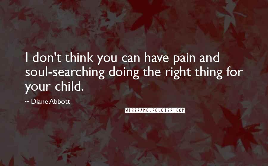 Diane Abbott quotes: I don't think you can have pain and soul-searching doing the right thing for your child.