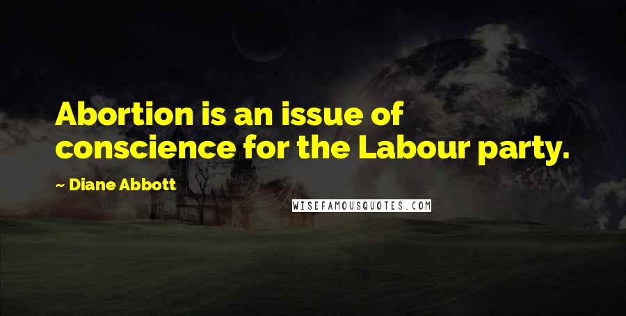 Diane Abbott quotes: Abortion is an issue of conscience for the Labour party.