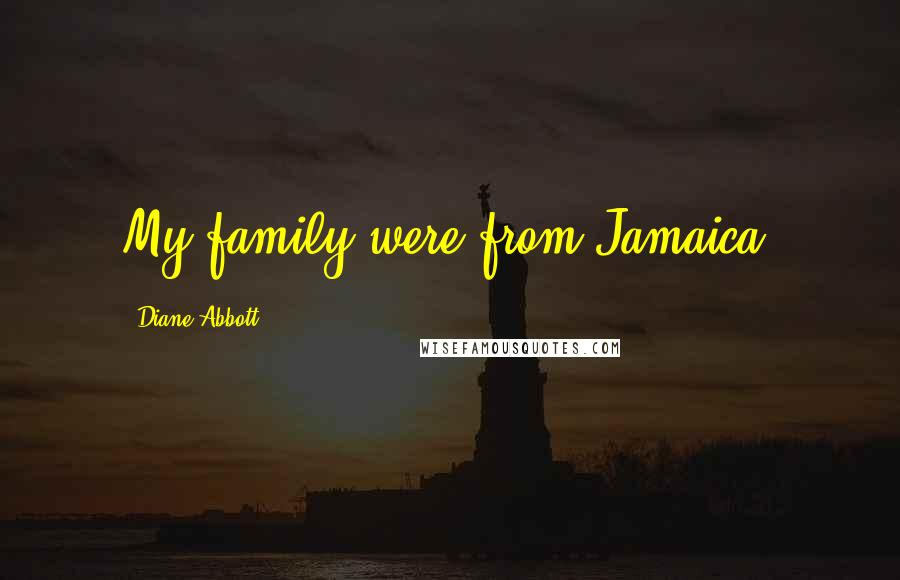 Diane Abbott quotes: My family were from Jamaica.