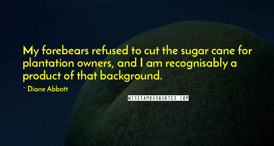 Diane Abbott quotes: My forebears refused to cut the sugar cane for plantation owners, and I am recognisably a product of that background.