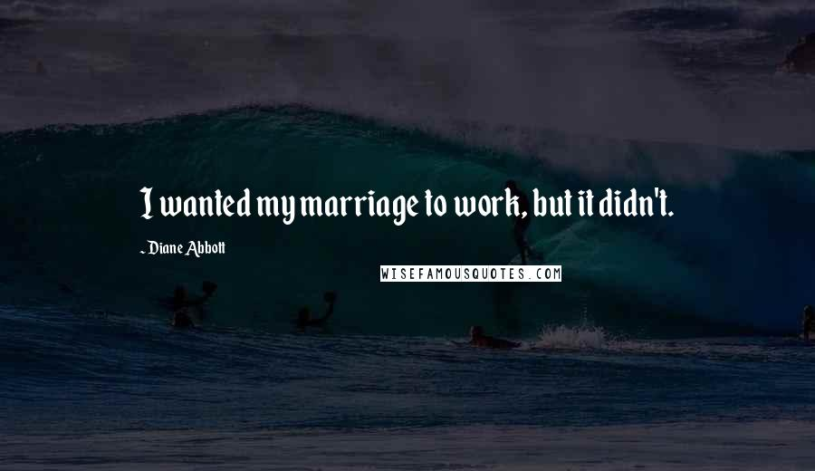 Diane Abbott quotes: I wanted my marriage to work, but it didn't.