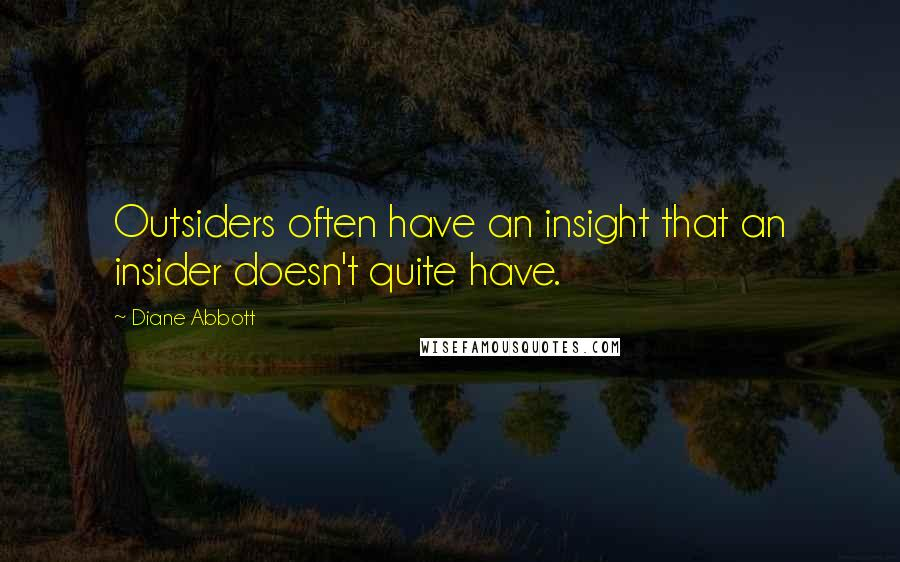 Diane Abbott quotes: Outsiders often have an insight that an insider doesn't quite have.