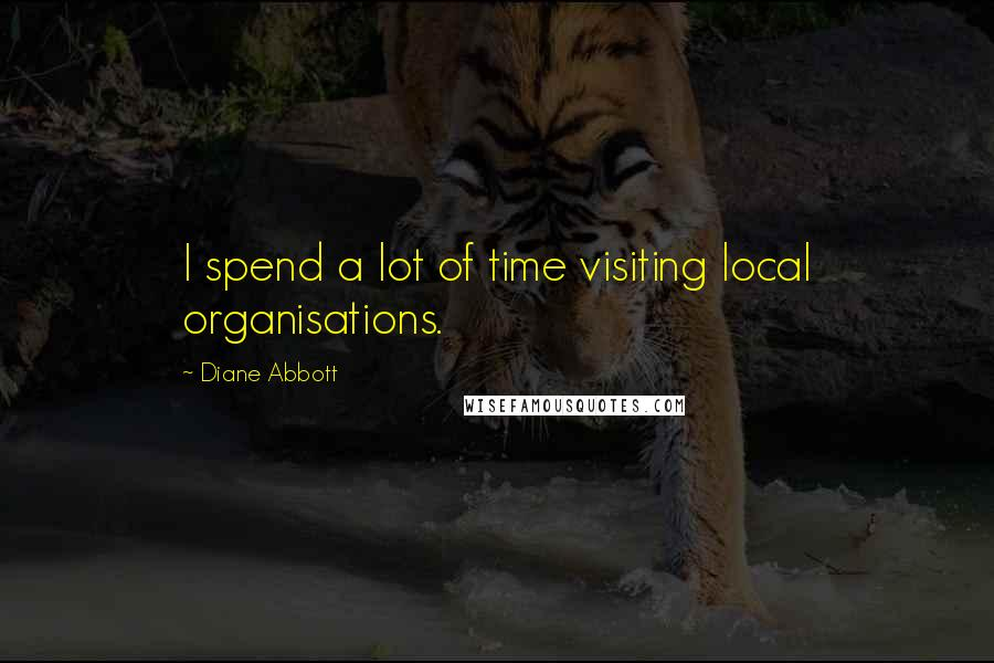 Diane Abbott quotes: I spend a lot of time visiting local organisations.