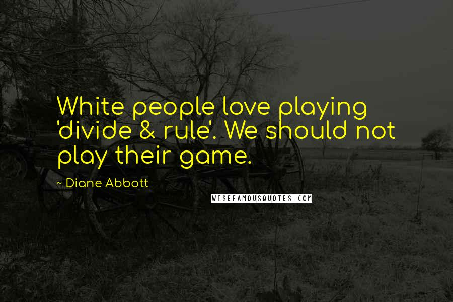 Diane Abbott quotes: White people love playing 'divide & rule'. We should not play their game.