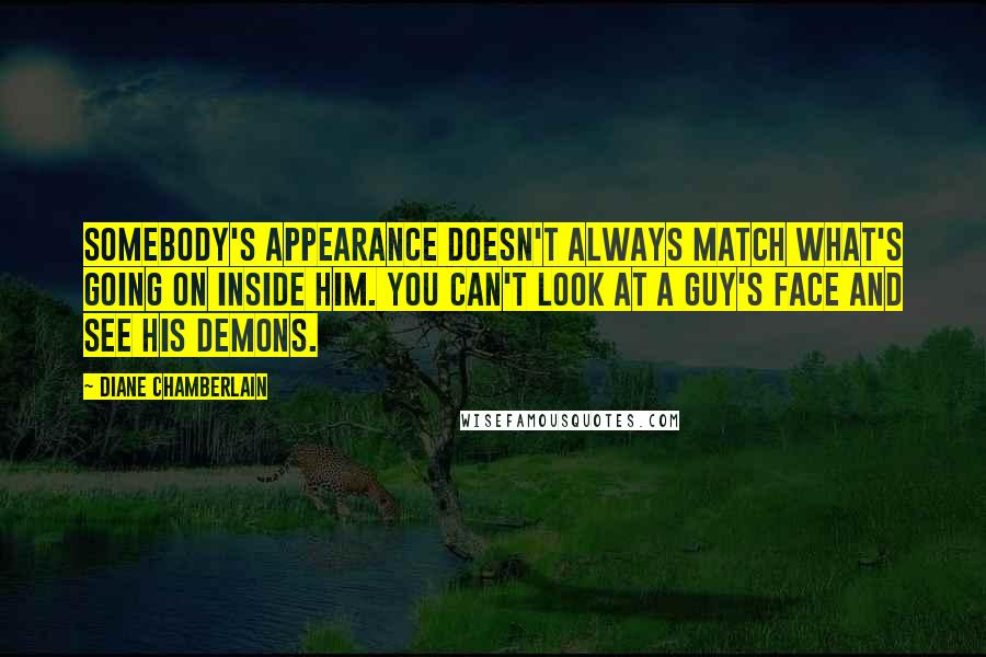 Diane Chamberlain quotes: Somebody's appearance doesn't always match what's going on inside him. You can't look at a guy's face and see his demons.
