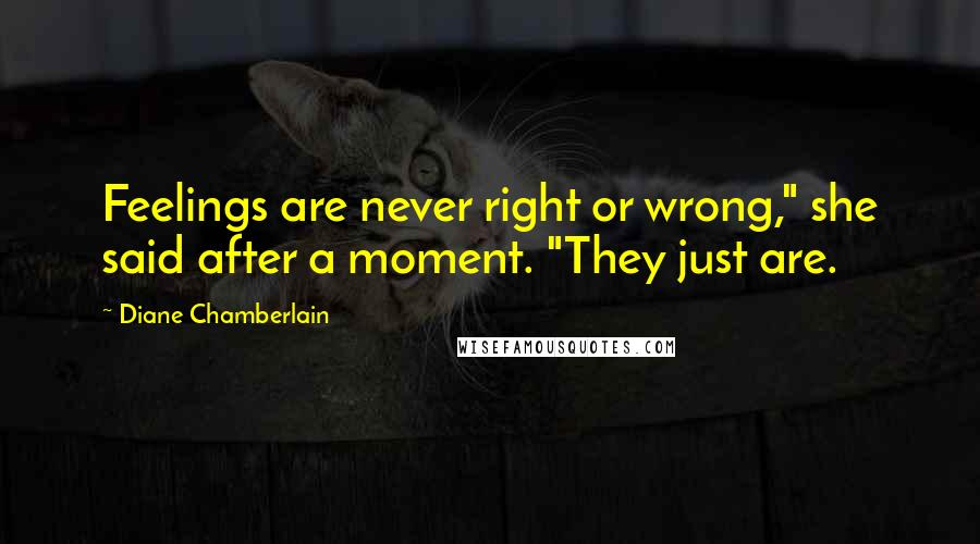 "Diane Chamberlain quotes: Feelings are never right or wrong,"" she said after a moment. ""They just are."