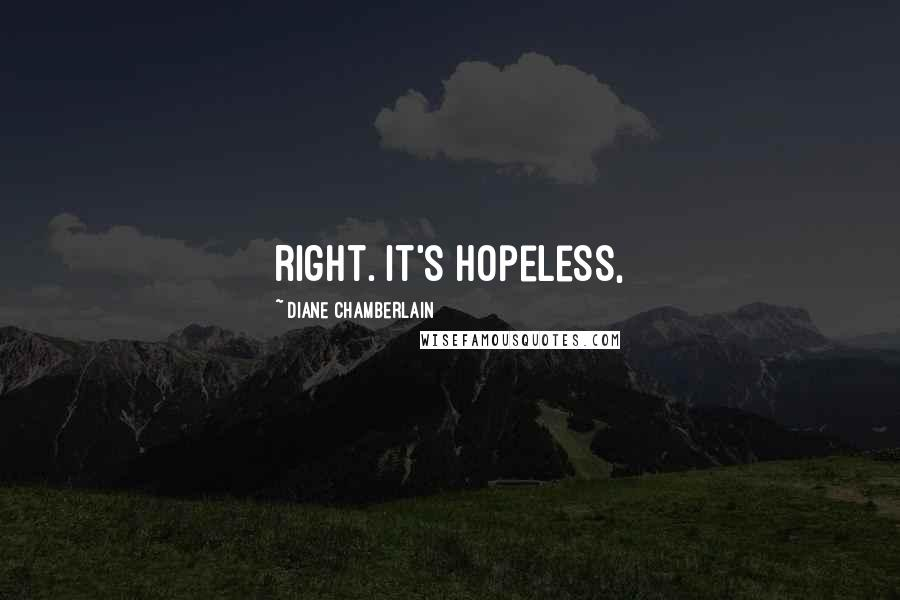 Diane Chamberlain quotes: right. It's hopeless,