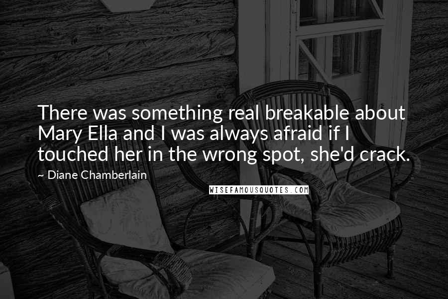 Diane Chamberlain quotes: There was something real breakable about Mary Ella and I was always afraid if I touched her in the wrong spot, she'd crack.