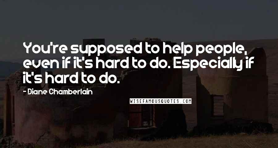 Diane Chamberlain quotes: You're supposed to help people, even if it's hard to do. Especially if it's hard to do.
