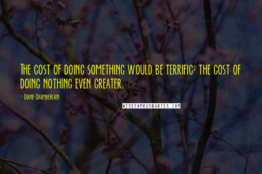 Diane Chamberlain quotes: The cost of doing something would be terrific; the cost of doing nothing even greater.