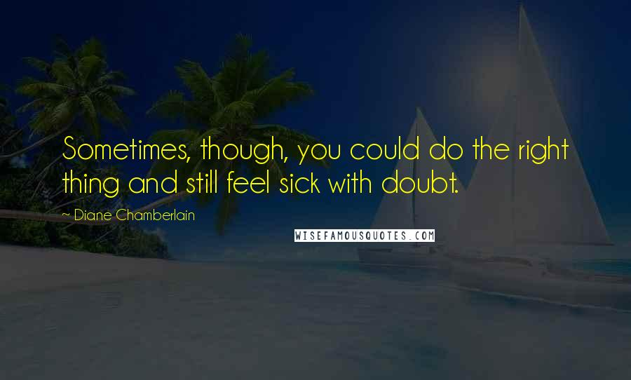 Diane Chamberlain quotes: Sometimes, though, you could do the right thing and still feel sick with doubt.