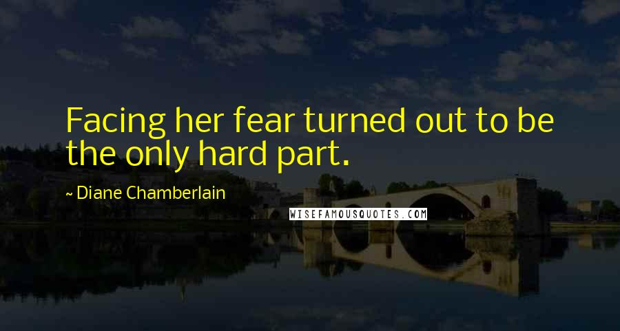 Diane Chamberlain quotes: Facing her fear turned out to be the only hard part.