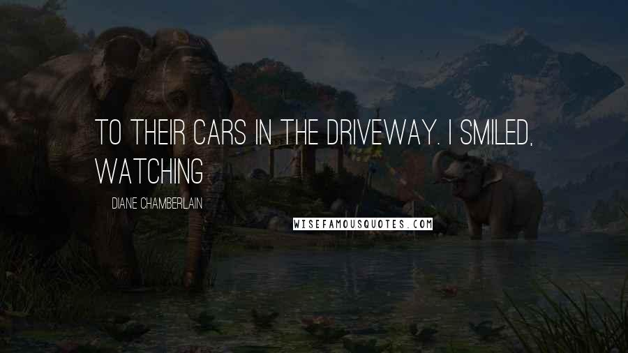 Diane Chamberlain quotes: To their cars in the driveway. I smiled, watching