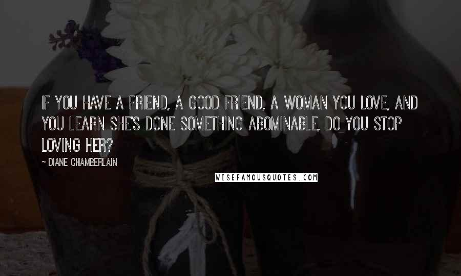 Diane Chamberlain quotes: If you have a friend, a good friend, a woman you love, and you learn she's done something abominable, do you stop loving her?