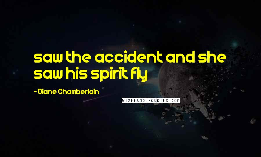 Diane Chamberlain quotes: saw the accident and she saw his spirit fly