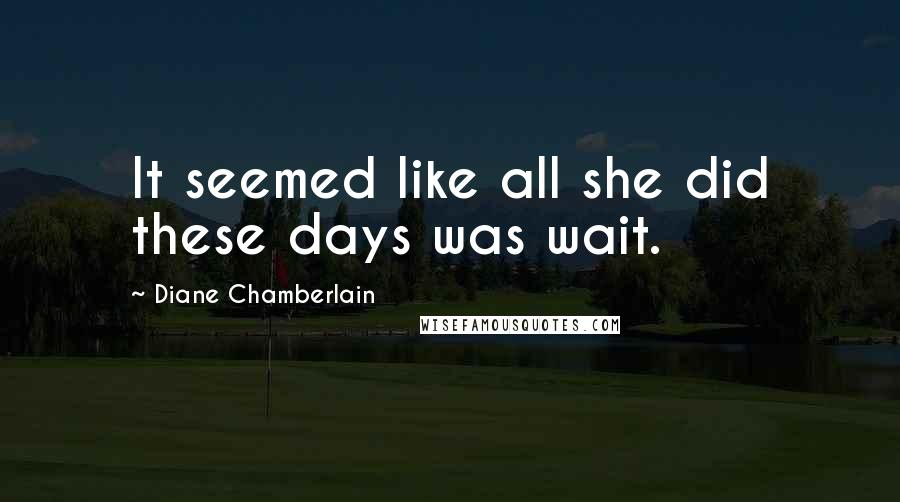Diane Chamberlain quotes: It seemed like all she did these days was wait.