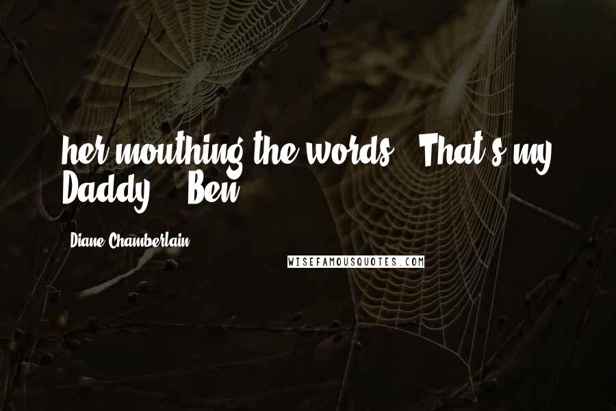 "Diane Chamberlain quotes: her mouthing the words, 'That's my Daddy.'"" Ben"