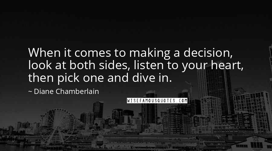 Diane Chamberlain quotes: When it comes to making a decision, look at both sides, listen to your heart, then pick one and dive in.