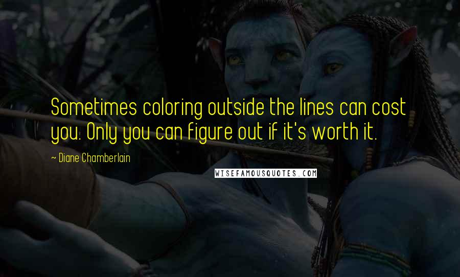 Diane Chamberlain quotes: Sometimes coloring outside the lines can cost you. Only you can figure out if it's worth it.