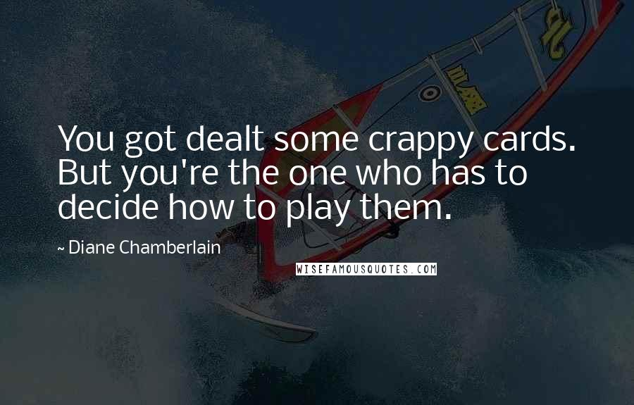 Diane Chamberlain quotes: You got dealt some crappy cards. But you're the one who has to decide how to play them.