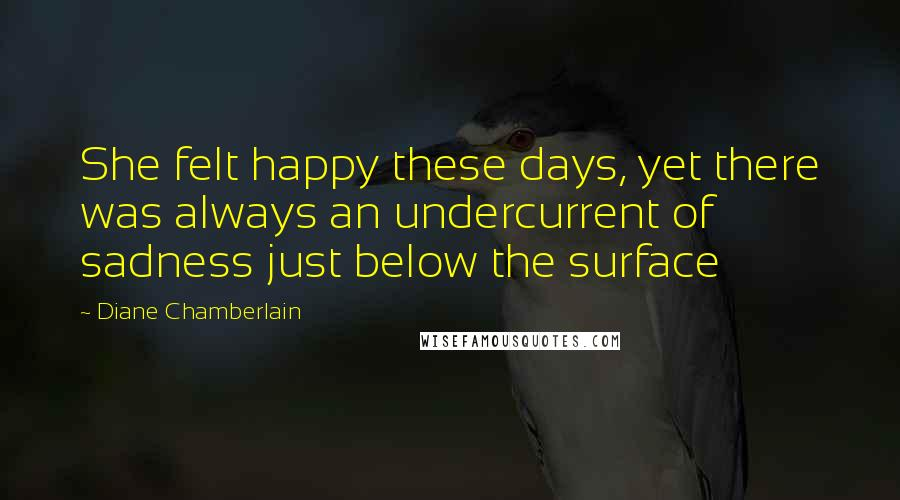 Diane Chamberlain quotes: She felt happy these days, yet there was always an undercurrent of sadness just below the surface