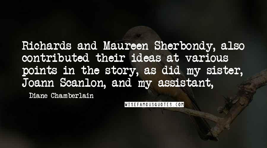Diane Chamberlain quotes: Richards and Maureen Sherbondy, also contributed their ideas at various points in the story, as did my sister, Joann Scanlon, and my assistant,