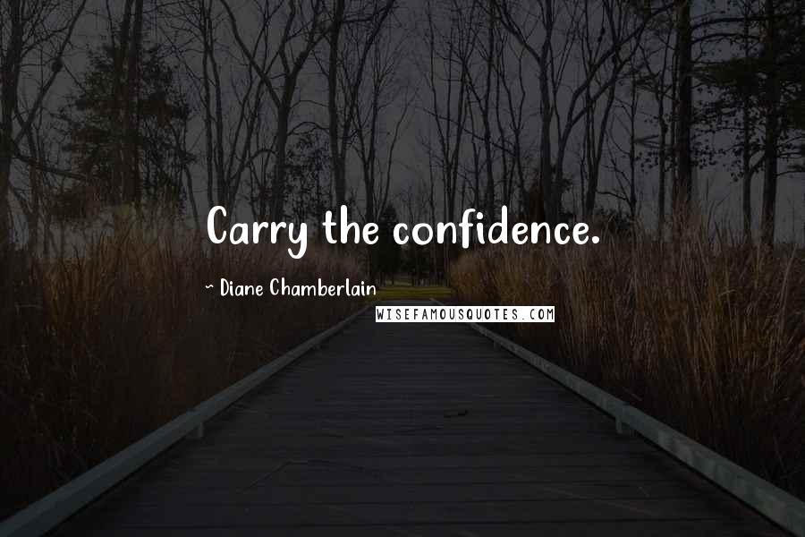 Diane Chamberlain quotes: Carry the confidence.