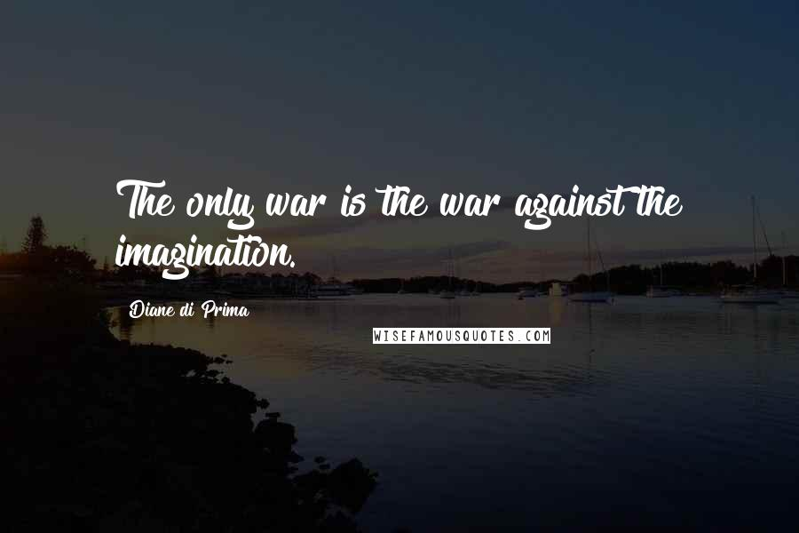 Diane Di Prima quotes: The only war is the war against the imagination.