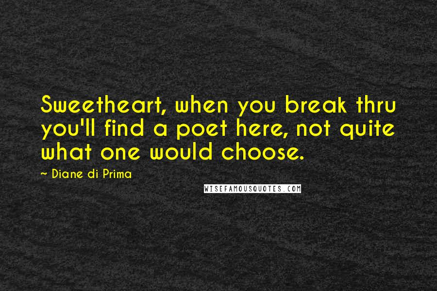 Diane Di Prima quotes: Sweetheart, when you break thru you'll find a poet here, not quite what one would choose.