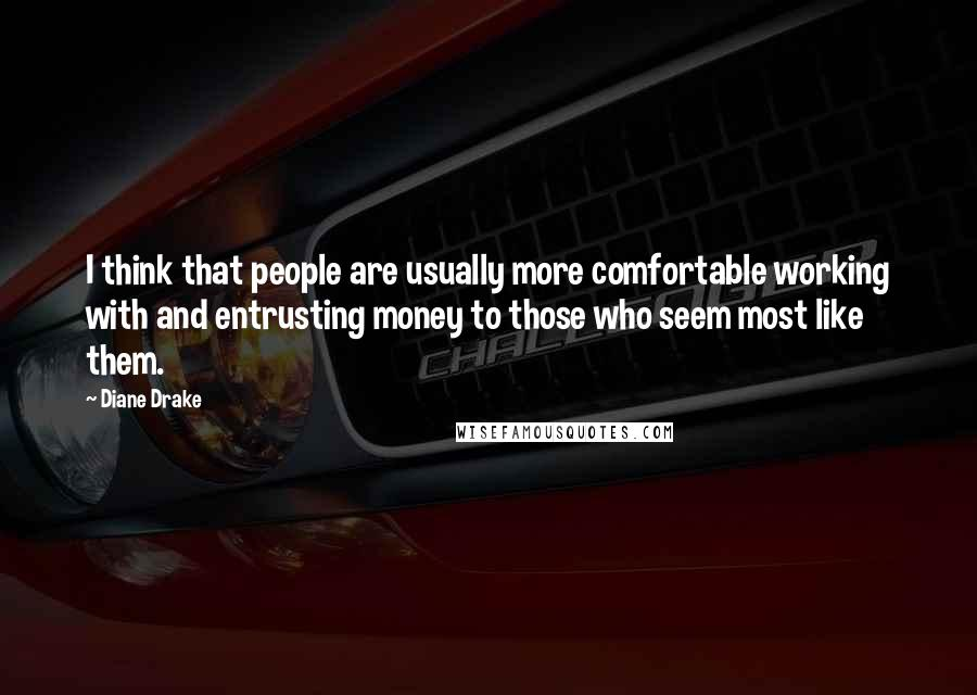 Diane Drake quotes: I think that people are usually more comfortable working with and entrusting money to those who seem most like them.