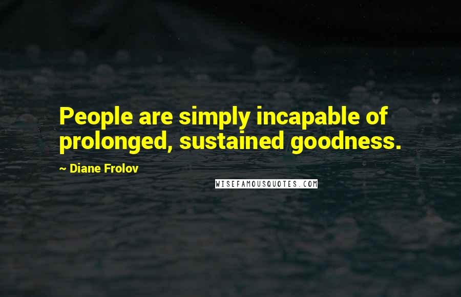 Diane Frolov quotes: People are simply incapable of prolonged, sustained goodness.