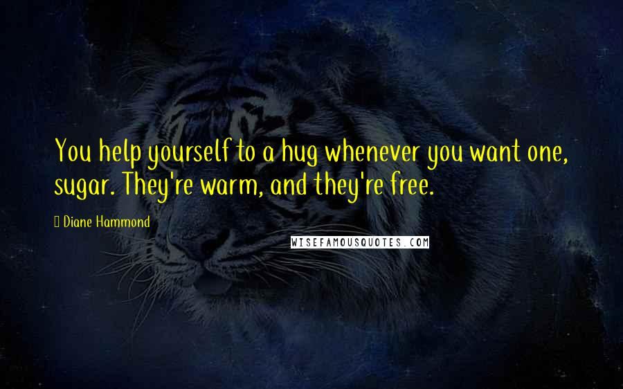 Diane Hammond quotes: You help yourself to a hug whenever you want one, sugar. They're warm, and they're free.