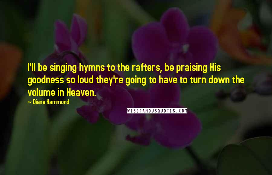 Diane Hammond quotes: I'll be singing hymns to the rafters, be praising His goodness so loud they're going to have to turn down the volume in Heaven.