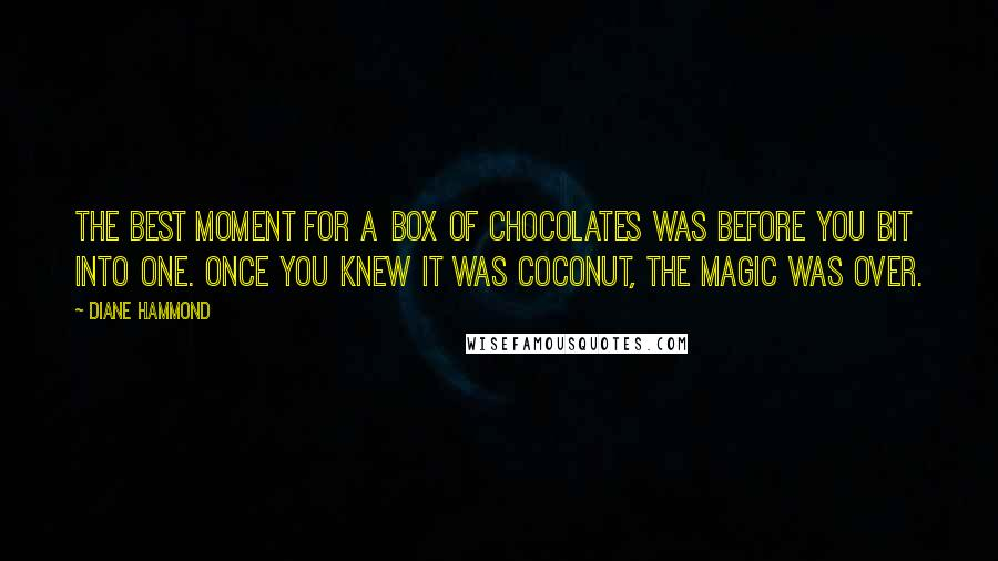 Diane Hammond quotes: The best moment for a box of chocolates was before you bit into one. Once you knew it was coconut, the magic was over.
