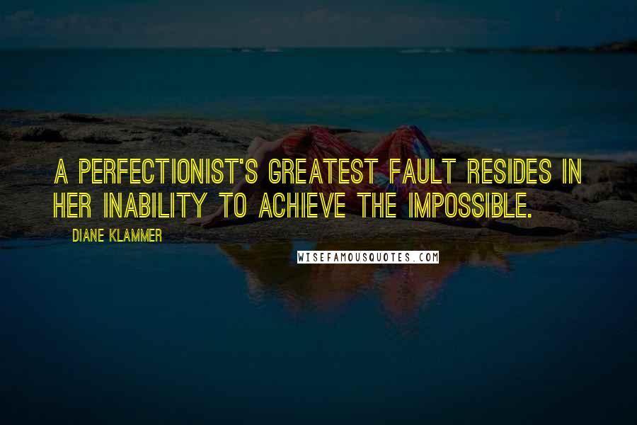 Diane Klammer quotes: A perfectionist's greatest fault resides in her inability to achieve the impossible.