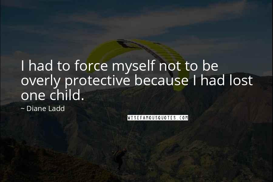 Diane Ladd quotes: I had to force myself not to be overly protective because I had lost one child.