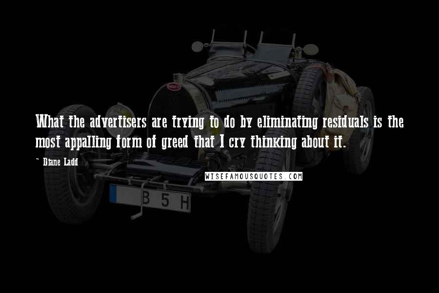 Diane Ladd quotes: What the advertisers are trying to do by eliminating residuals is the most appalling form of greed that I cry thinking about it.