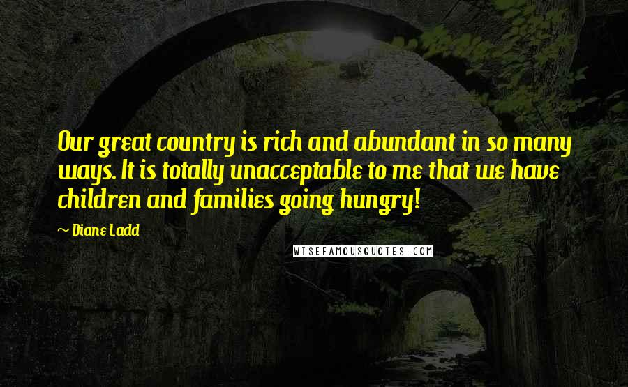 Diane Ladd quotes: Our great country is rich and abundant in so many ways. It is totally unacceptable to me that we have children and families going hungry!