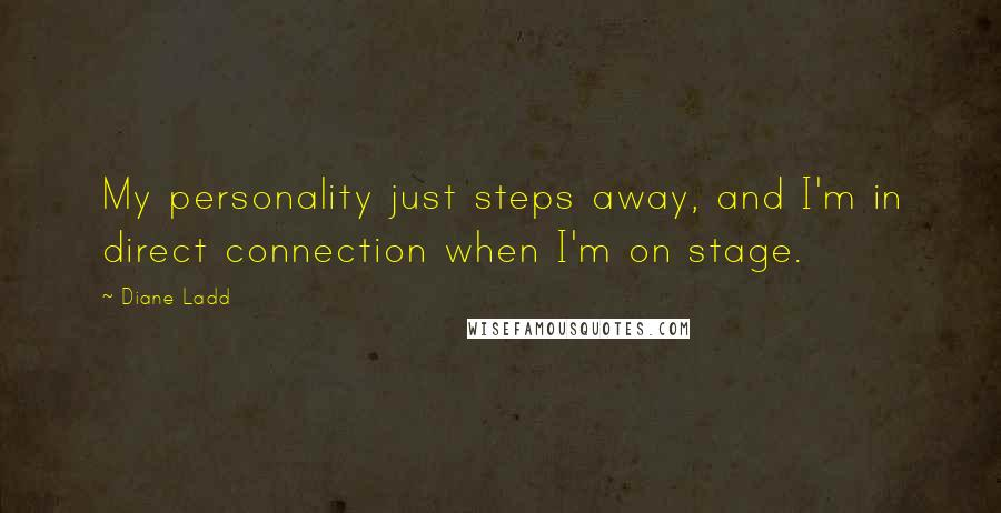 Diane Ladd quotes: My personality just steps away, and I'm in direct connection when I'm on stage.