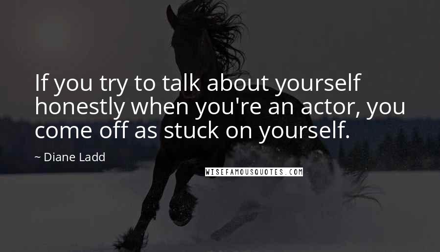Diane Ladd quotes: If you try to talk about yourself honestly when you're an actor, you come off as stuck on yourself.