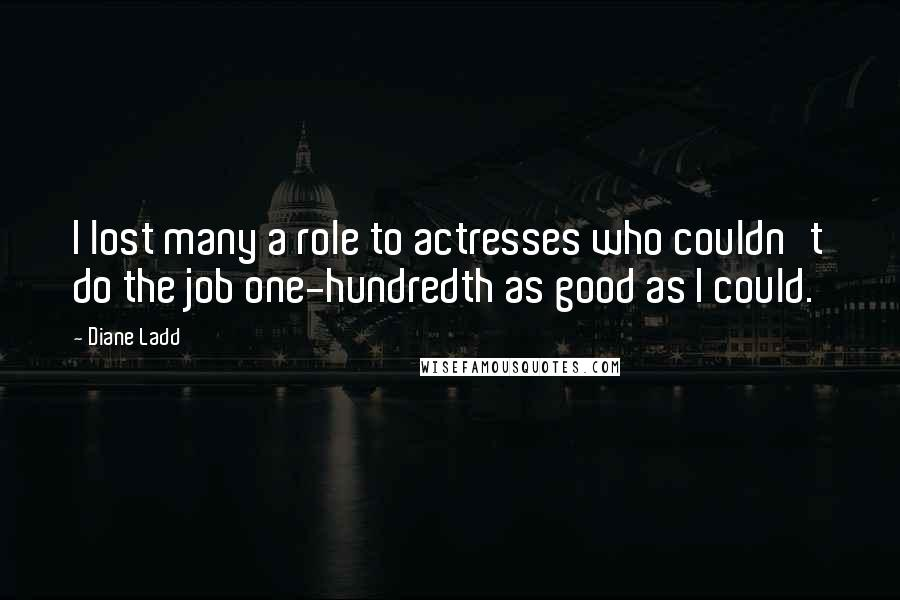 Diane Ladd quotes: I lost many a role to actresses who couldn't do the job one-hundredth as good as I could.