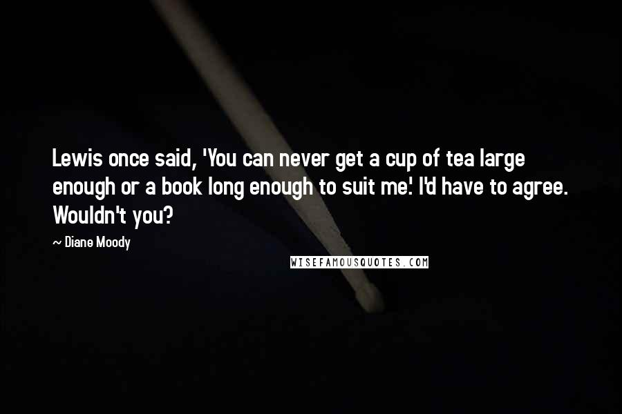 Diane Moody quotes: Lewis once said, 'You can never get a cup of tea large enough or a book long enough to suit me.' I'd have to agree. Wouldn't you?