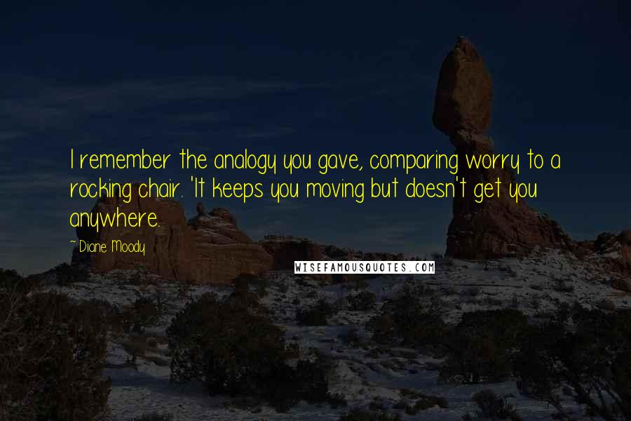 Diane Moody quotes: I remember the analogy you gave, comparing worry to a rocking chair. 'It keeps you moving but doesn't get you anywhere.