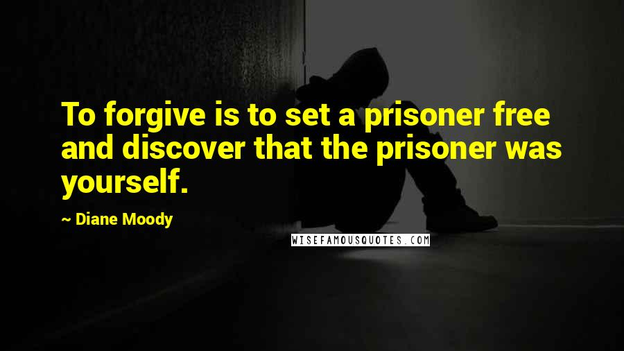 Diane Moody quotes: To forgive is to set a prisoner free and discover that the prisoner was yourself.