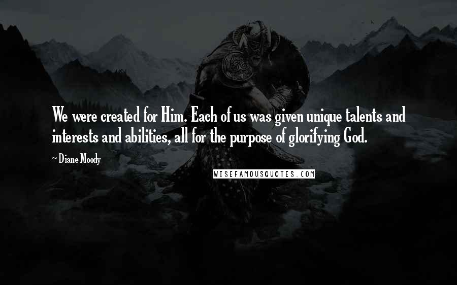 Diane Moody quotes: We were created for Him. Each of us was given unique talents and interests and abilities, all for the purpose of glorifying God.