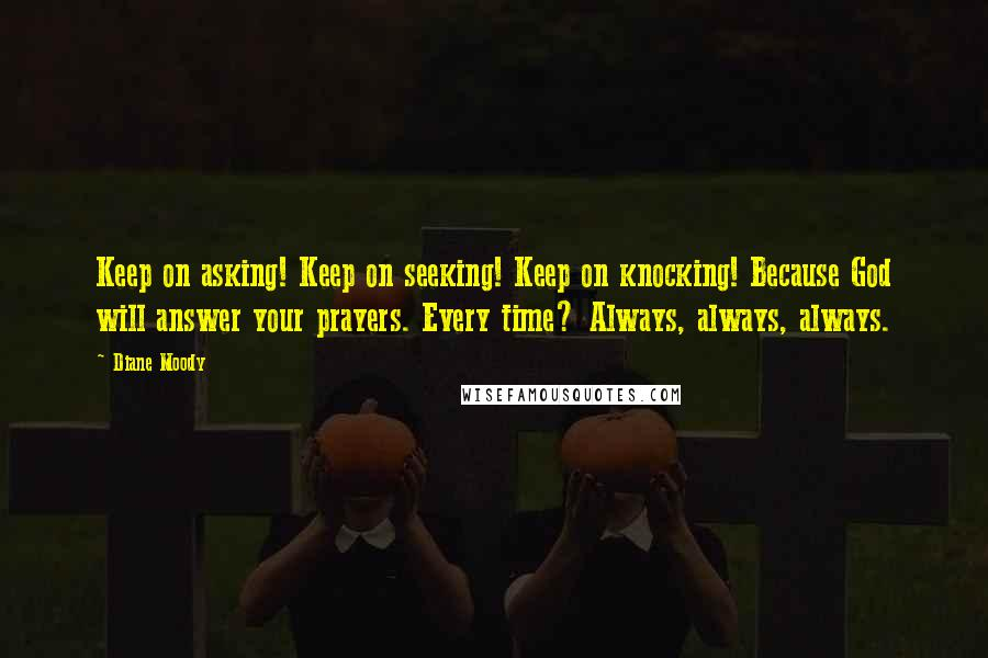 Diane Moody quotes: Keep on asking! Keep on seeking! Keep on knocking! Because God will answer your prayers. Every time? Always, always, always.