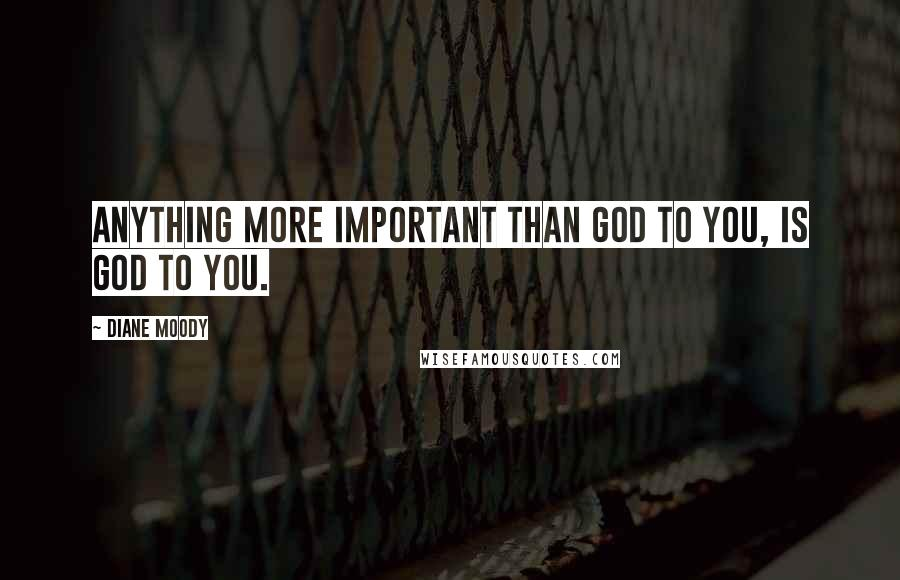 Diane Moody quotes: Anything more important than God to you, is god to you.