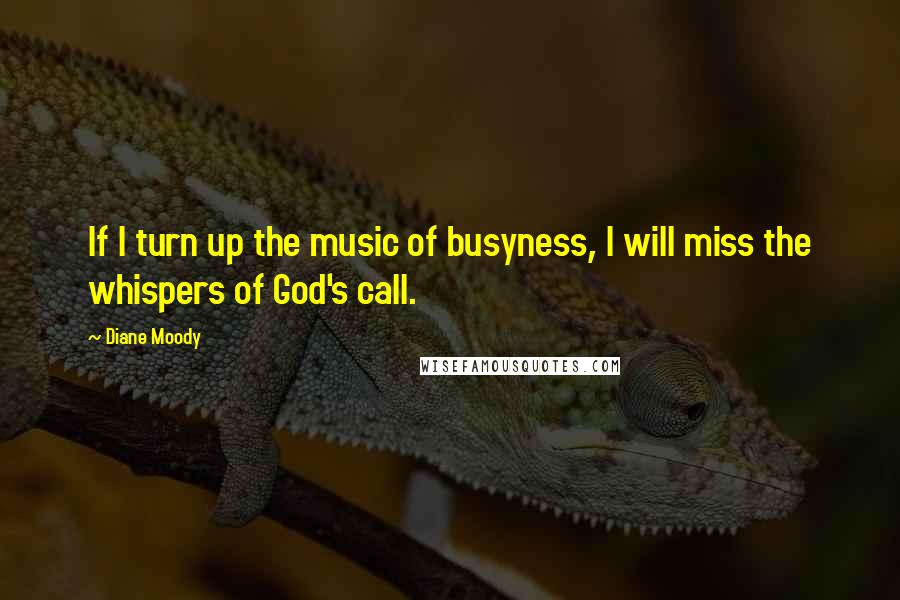 Diane Moody quotes: If I turn up the music of busyness, I will miss the whispers of God's call.